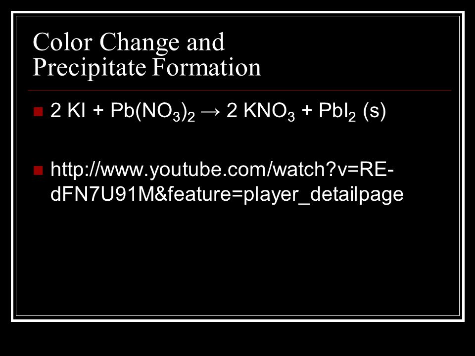 Color Change and Precipitate Formation 2 KI + Pb(NO 3 ) 2 → 2 KNO 3 + PbI 2 (s) http://www.youtube.com/watch?v=RE- dFN7U91M&feature=player_detailpage