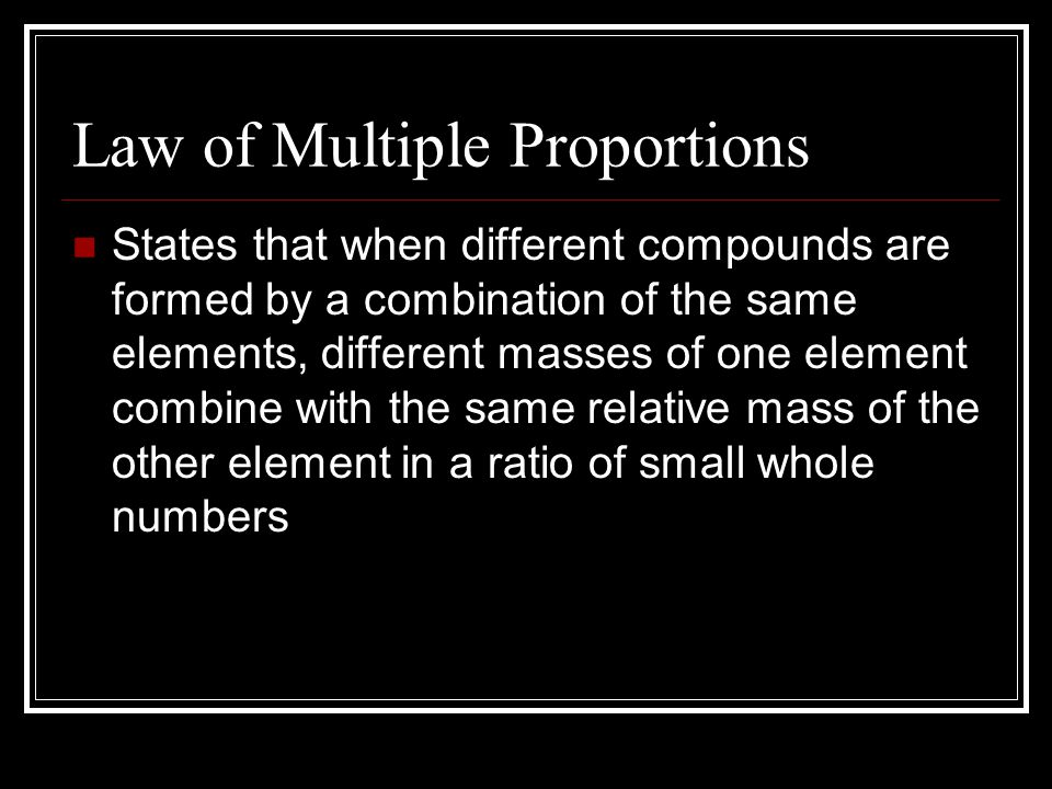 Law of Multiple Proportions States that when different compounds are formed by a combination of the same elements, different masses of one element com
