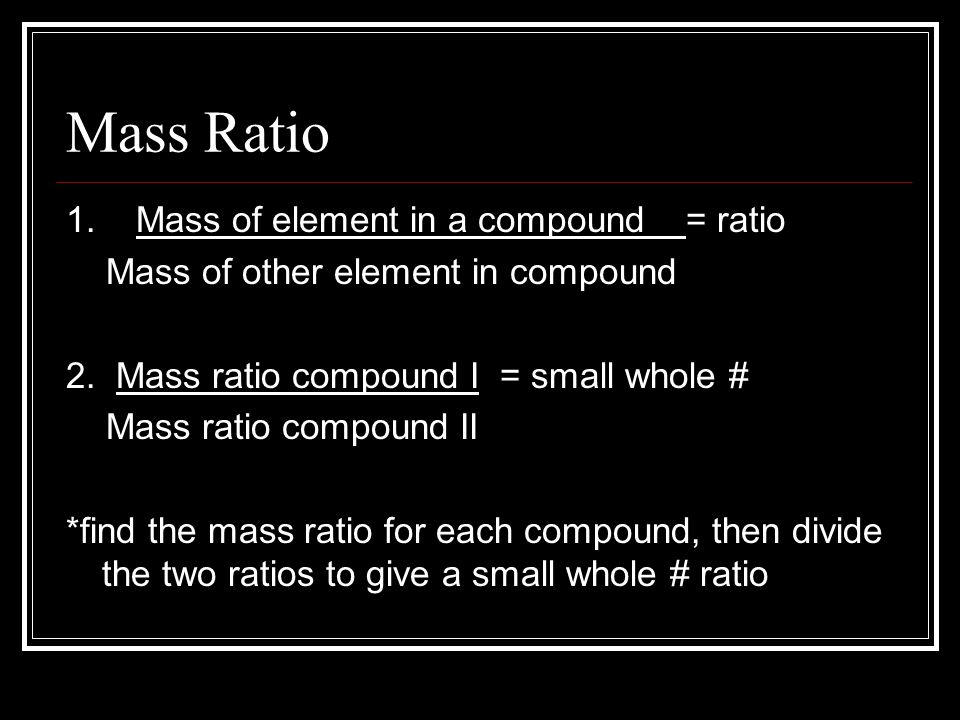 Mass Ratio 1. Mass of element in a compound = ratio Mass of other element in compound 2. Mass ratio compound I = small whole # Mass ratio compound II