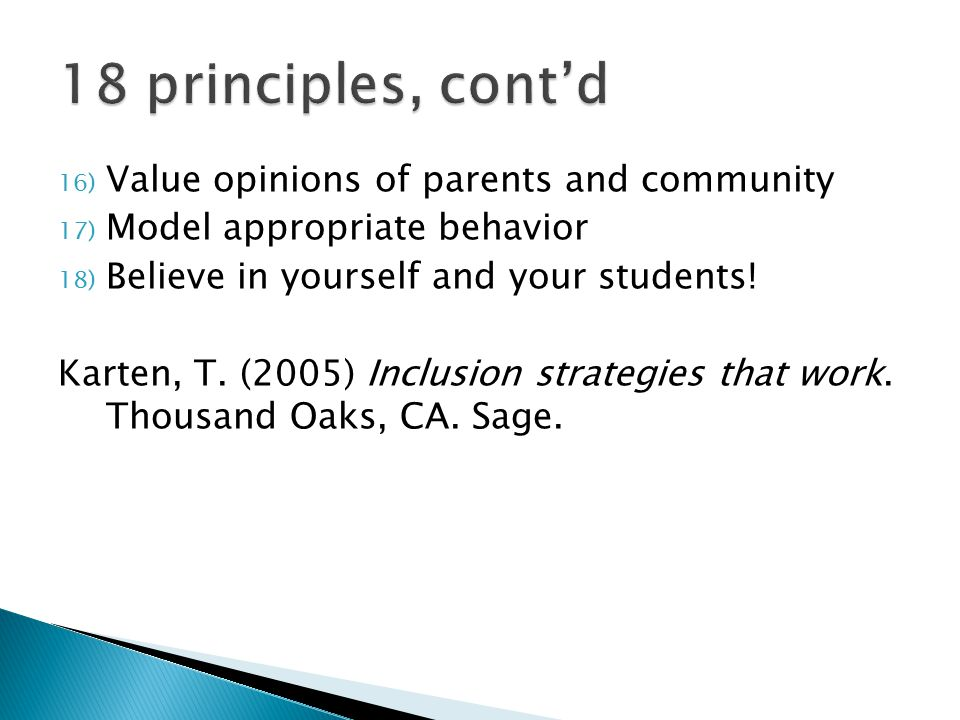 16) Value opinions of parents and community 17) Model appropriate behavior 18) Believe in yourself and your students! Karten, T. (2005) Inclusion stra