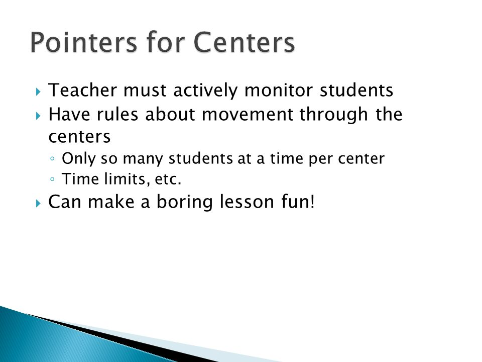  Teacher must actively monitor students  Have rules about movement through the centers ◦ Only so many students at a time per center ◦ Time limits, e