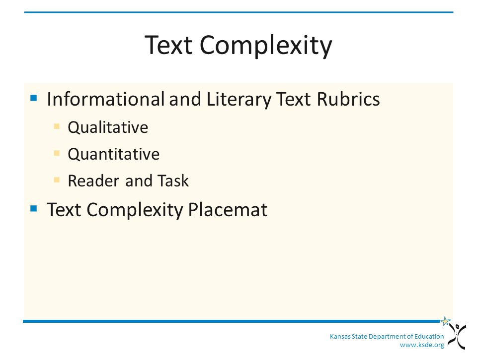 Kansas State Department of Education www.ksde.org Text Complexity  KSDE KCCSS ELA and Literacy Text Complexity - http://community.ksde.org/Default.aspx?tabi d=5575 http://community.ksde.org/Default.aspx?tabi d=5575  CCSSO Navigating Text Complexity- http://www.ccsso.org/Navigating_Text_Compl exity.html http://www.ccsso.org/Navigating_Text_Compl exity.html
