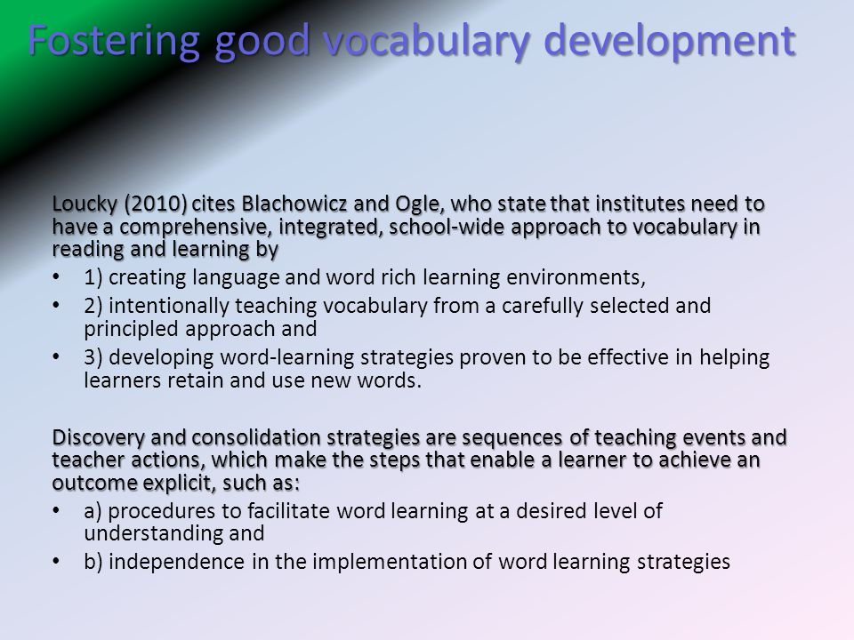 Fostering good vocabulary development Loucky (2010) cites Blachowicz and Ogle, who state that institutes need to have a comprehensive, integrated, school-wide approach to vocabulary in reading and learning by 1) creating language and word rich learning environments, 2) intentionally teaching vocabulary from a carefully selected and principled approach and 3) developing word-learning strategies proven to be effective in helping learners retain and use new words.