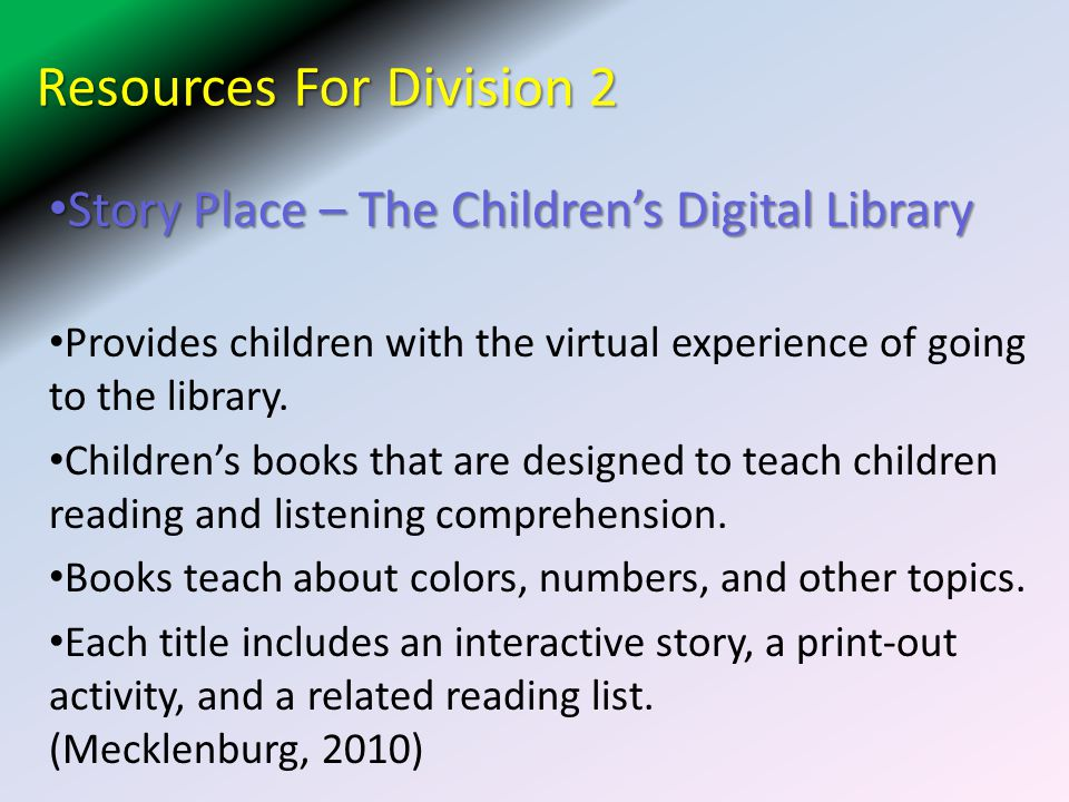 Resources For Division 2 Story Place – The Children's Digital Library Story Place – The Children's Digital Library Provides children with the virtual experience of going to the library.