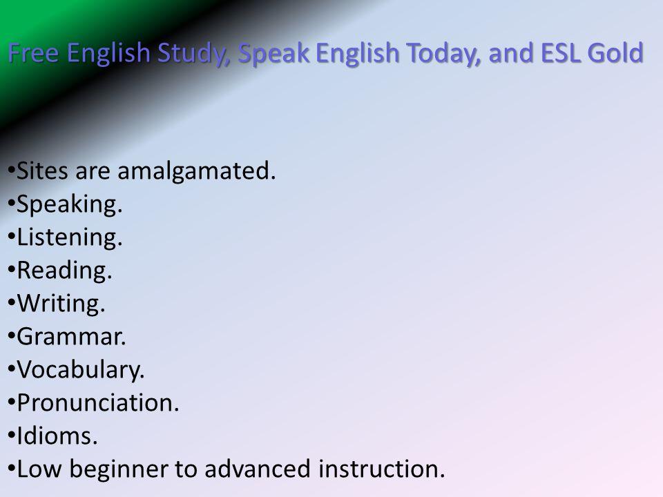Free English Study, Speak English Today, and ESL Gold Sites are amalgamated. Speaking. Listening. Reading. Writing. Grammar. Vocabulary. Pronunciation