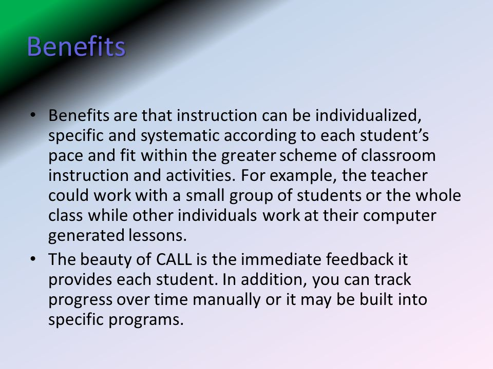 Benefits Benefits are that instruction can be individualized, specific and systematic according to each student's pace and fit within the greater scheme of classroom instruction and activities.