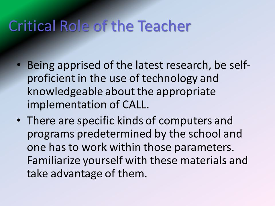 Critical Role of the Teacher Being apprised of the latest research, be self- proficient in the use of technology and knowledgeable about the appropriate implementation of CALL.