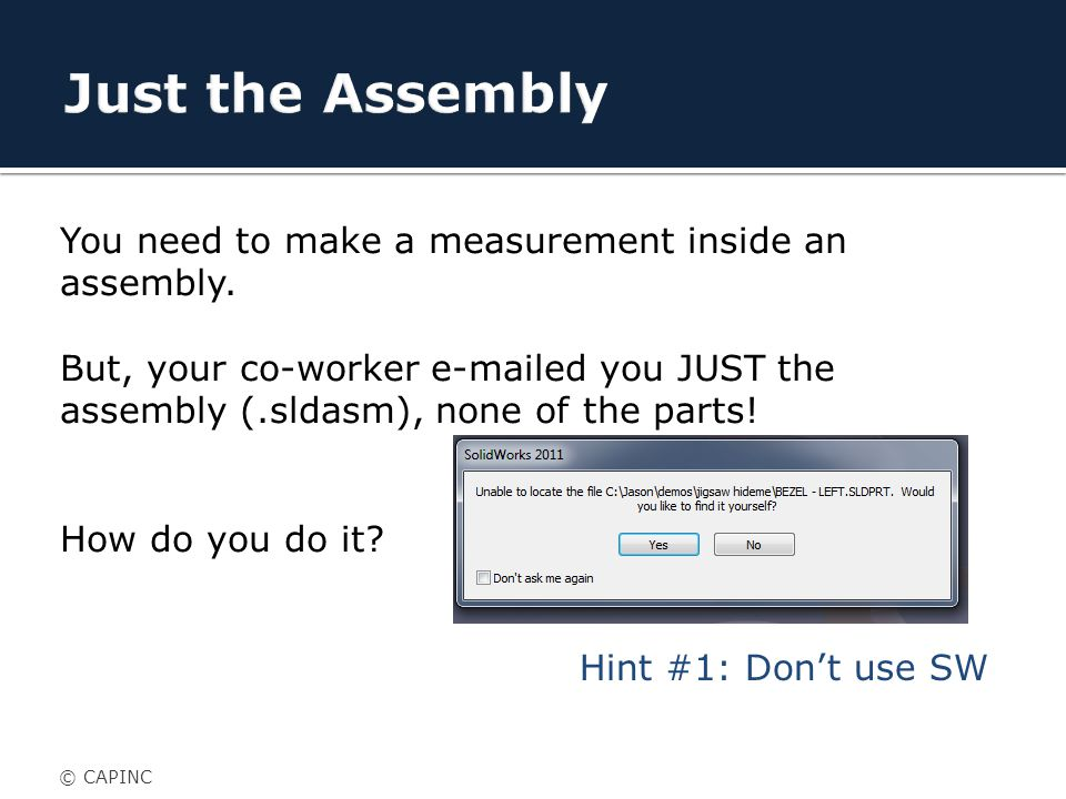 You need to make a measurement inside an assembly.