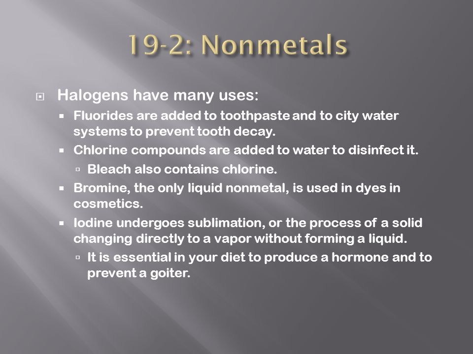  Halogens have many uses:  Fluorides are added to toothpaste and to city water systems to prevent tooth decay.