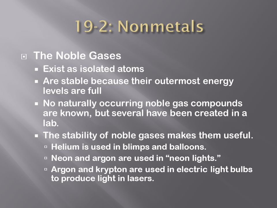  The Noble Gases  Exist as isolated atoms  Are stable because their outermost energy levels are full  No naturally occurring noble gas compounds are known, but several have been created in a lab.