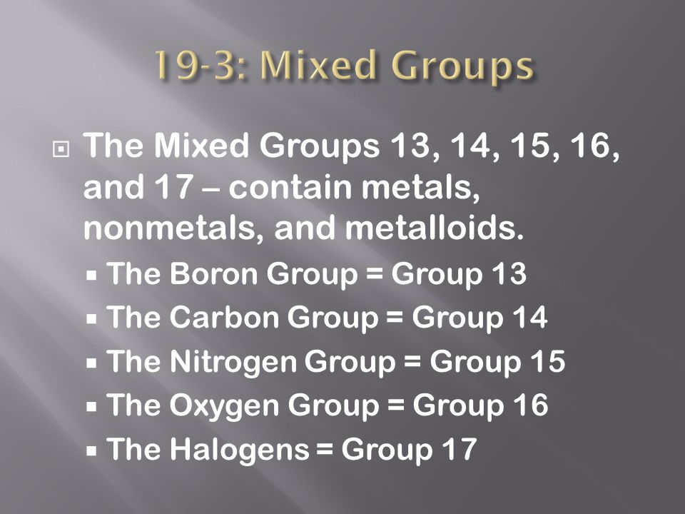  The Mixed Groups 13, 14, 15, 16, and 17 – contain metals, nonmetals, and metalloids.