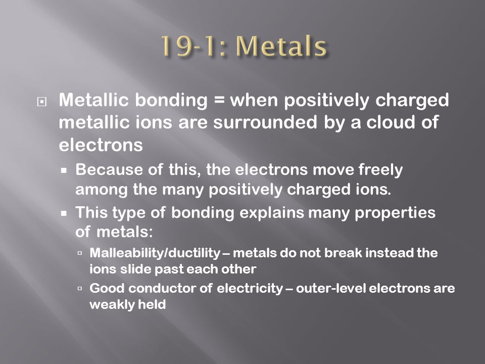  Metallic bonding = when positively charged metallic ions are surrounded by a cloud of electrons  Because of this, the electrons move freely among the many positively charged ions.