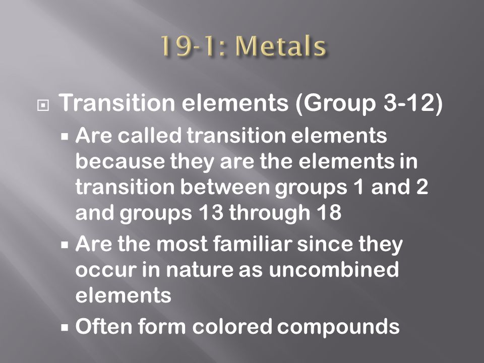  Transition elements (Group 3-12)  Are called transition elements because they are the elements in transition between groups 1 and 2 and groups 13 through 18  Are the most familiar since they occur in nature as uncombined elements  Often form colored compounds