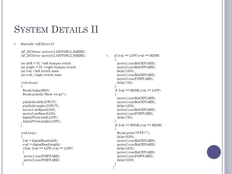 S YSTEM D ETAILS II #include AF_DCMotor motor1(1,MOTOR12_64KHZ); AF_DCMotor motor2(2,MOTOR12_64KHZ); int sleft = 52; //left bumper switch int sright = 53; //right bumper switch int lval; //left switch state int rval; //right switch state void setup() { Serial.begin(9600); Serial.println( Here we go! ); pinMode(sleft,INPUT); pinMode(sright,INPUT); motor1.setSpeed(255); motor2.setSpeed(255); digitalWrite(sleft,LOW); digitalWrite(sright,LOW); } void loop() { lval = digitalRead(sleft); rval = digitalRead(sright); while (lval == LOW,rval == LOW) { motor1.run(FORWARD); motor2.run(FORWARD); } if (lval == LOW,rval == HIGH) { motor1.run(BACKWARD); motor2.run(BACKWARD); delay(1500); motor1.run(BACKWARD); motor2.run(FORWARD); delay(750); } if (lval == HIGH,rval == LOW) { motor1.run(BACKWARD); motor2.run(BACKWARD); delay(1500); motor2.run(BACKWARD); motor1.run(FORWARD); delay(750); } if (lval == HIGH,rval == HIGH) { Serial.print( WTF!!! ); delay(3000); motor1.run(BACKWARD); motor2.run(BACKWARD); delay(1500); motor1.run(BACKWARD); motor2.run(FORWARD); delay(2250); } }