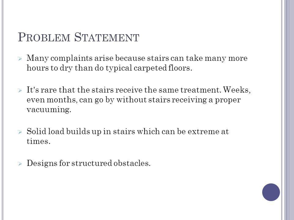 P ROBLEM S TATEMENT  Many complaints arise because stairs can take many more hours to dry than do typical carpeted floors.  It's rare that the stair