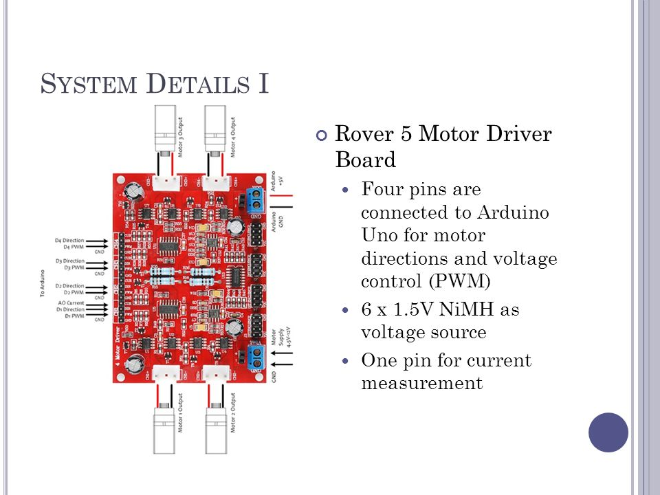 S YSTEM D ETAILS I Rover 5 Motor Driver Board Four pins are connected to Arduino Uno for motor directions and voltage control (PWM) 6 x 1.5V NiMH as v