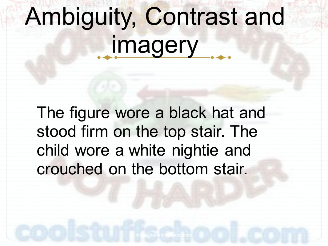 Ambiguity, Contrast and imagery The figure wore a black hat and stood firm on the top stair. The child wore a white nightie and crouched on the bottom