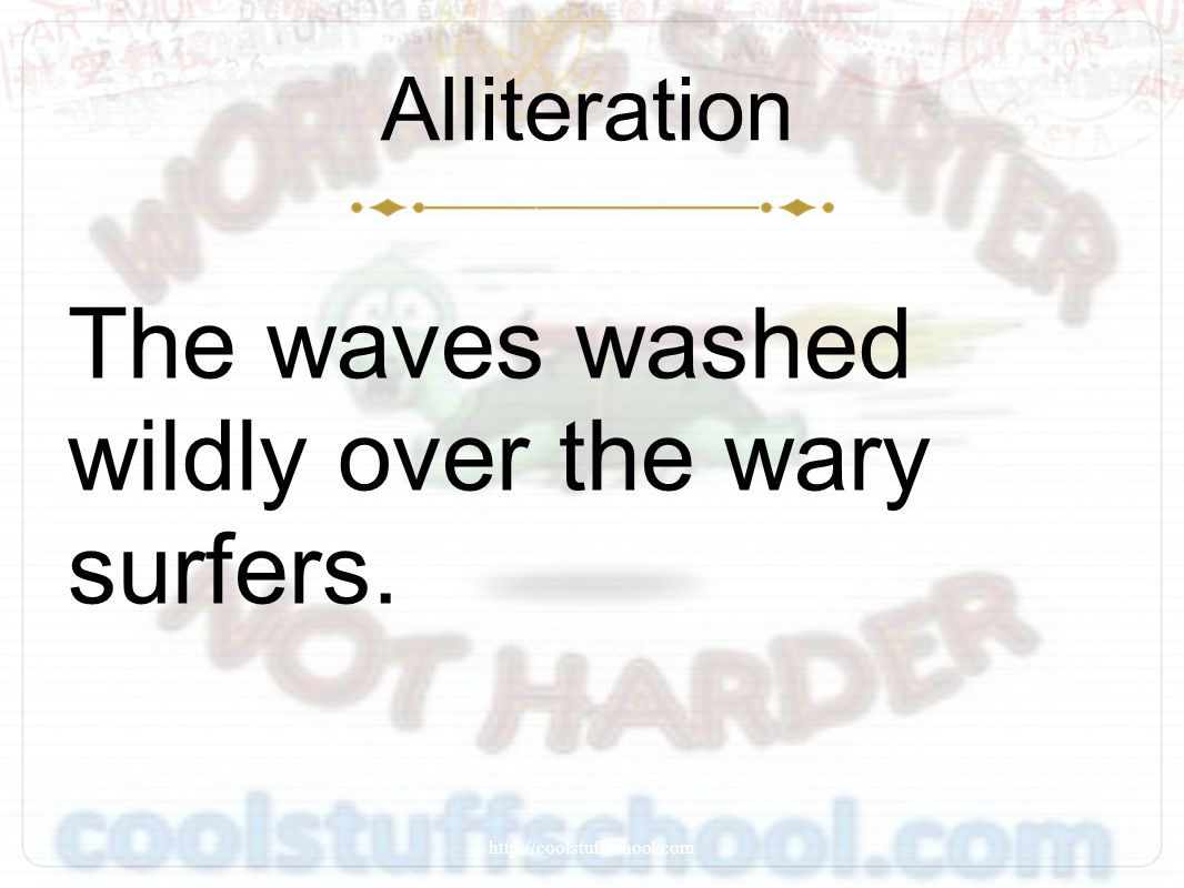 Alliteration The waves washed wildly over the wary surfers. http://coolstuffschool.com
