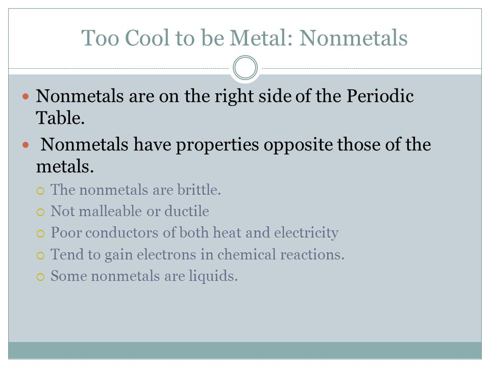 Too Cool to be Metal: Nonmetals Nonmetals are on the right side of the Periodic Table.