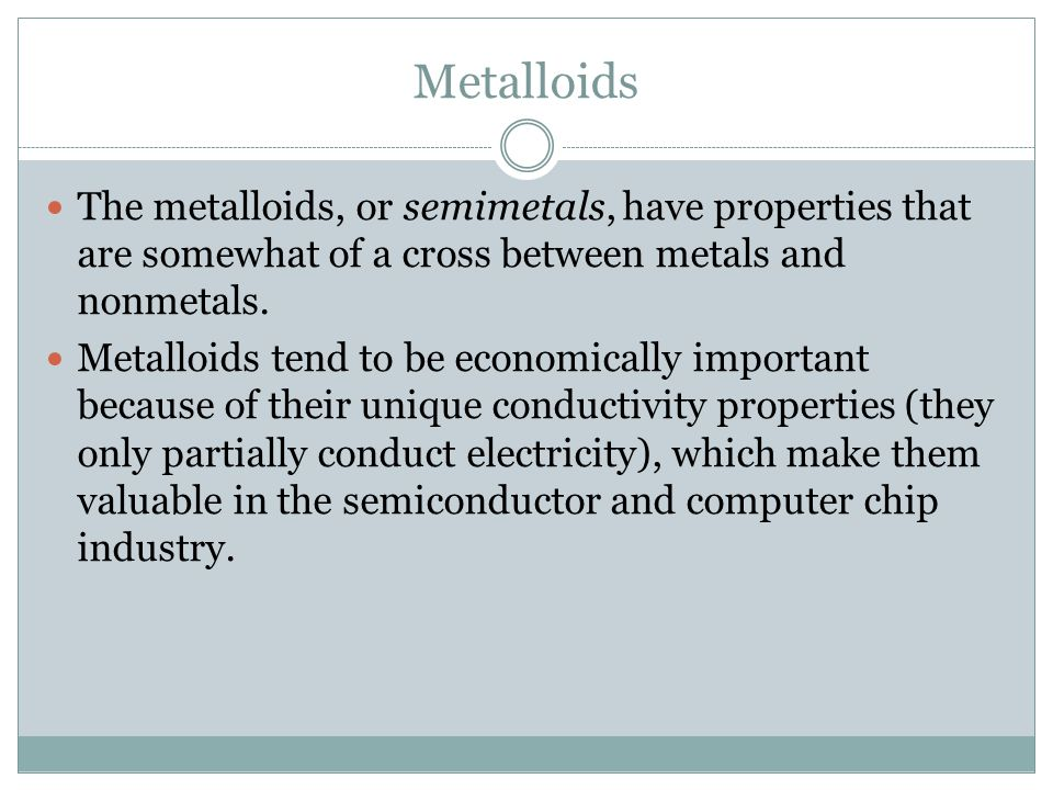Metalloids The metalloids, or semimetals, have properties that are somewhat of a cross between metals and nonmetals.