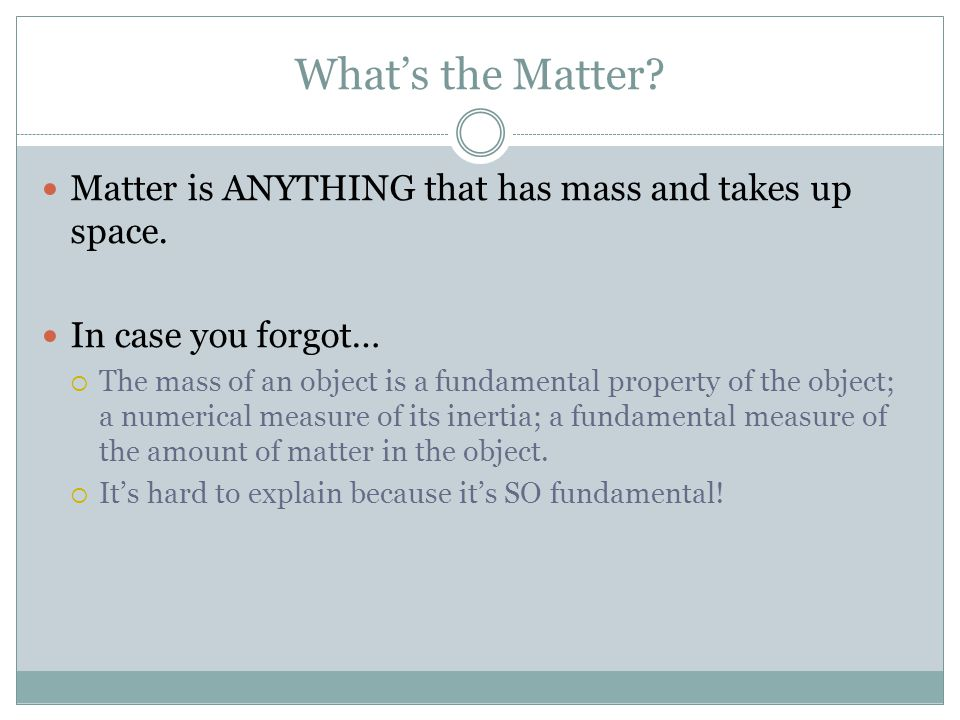 What's the Matter. Matter is ANYTHING that has mass and takes up space.