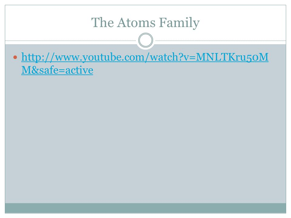 The Atoms Family http://www.youtube.com/watch v=MNLTKru50M M&safe=active http://www.youtube.com/watch v=MNLTKru50M M&safe=active