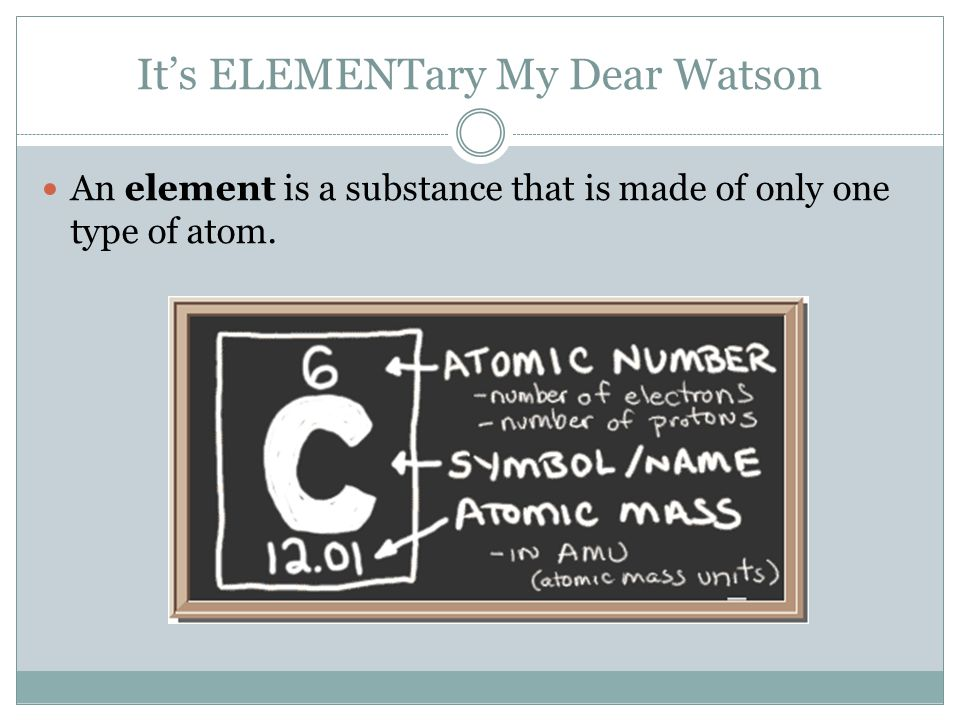 It's ELEMENTary My Dear Watson An element is a substance that is made of only one type of atom.