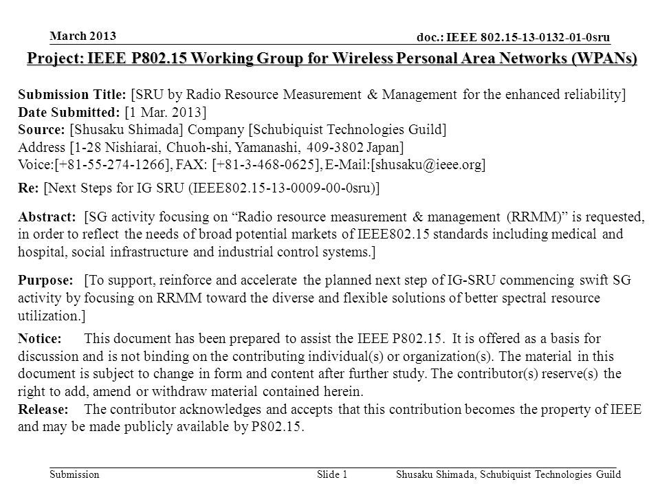 doc.: IEEE 802.15-13-0132-01-0sru Submission March 2013 Shusaku Shimada, Schubiquist Technologies GuildSlide 12 Reference [1] 15-10-0739r1 A Proposal toward Better Use of Spectrum Resources in future WPAN [2] 15-10/886r0 Experimental results of High traffic-load situation [3] 15-11/161r1 Current situation in 2.4GHz ISM band [4] 15-11/528r0 Intelligent Spectrum Sensing for vehicular Communications in the ISM Bands [5] 15-12/183r0 Cooperative Channel Segmentation for Interference Mitigation in the 2.4GHz Band [6] 15-12/184r1 IG SRU Technical Document [7] 15-12/603r1 Conceptual proposal of autonomously distributed wireless system based on dynamic multi-layer control [8] 15-13/056r0 Wireless coexistence for industrial automation