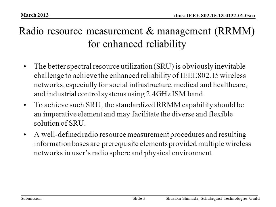 doc.: IEEE 802.15-13-0132-01-0sru Submission March 2013 Shusaku Shimada, Schubiquist Technologies GuildSlide 4 Radio resource measurement & management (RRMM) for enhanced reliability Radio Resource Management Entity Common Media or Co-located node with plural wireless networks RM Report RMRequest Media Agnostic