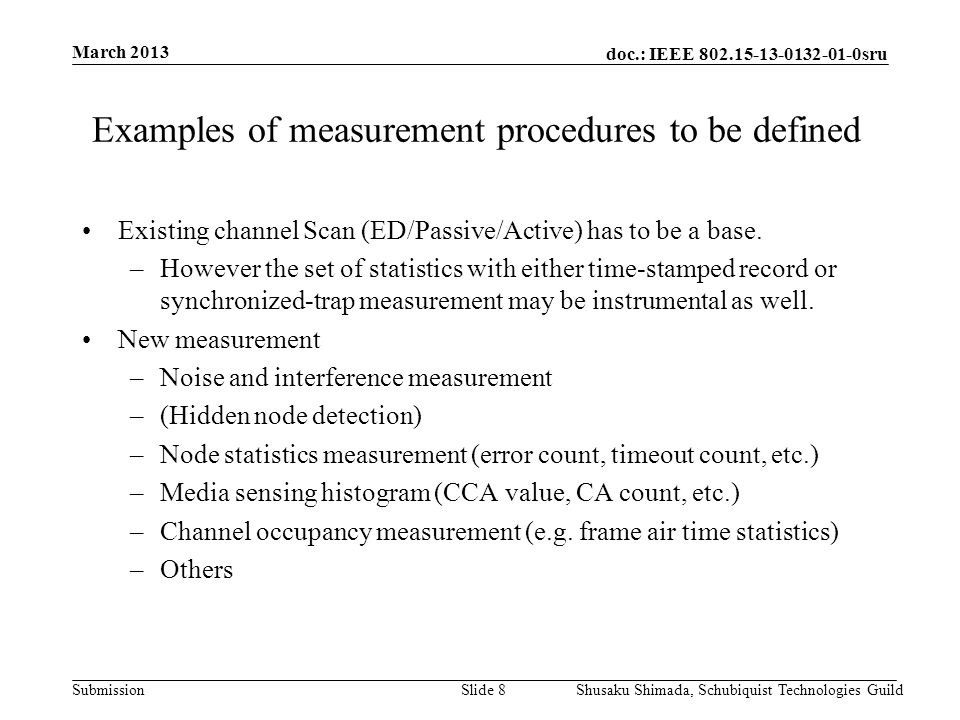 doc.: IEEE 802.15-13-0132-01-0sru Submission March 2013 Shusaku Shimada, Schubiquist Technologies GuildSlide 9 Examples of management reports to be defined Beacon report Slotframe report Data/Ack report Hopping channel set report Noise and interference histogram report (Hidden node report) Node statistics report Media sensing histogram report Channel occupancy report PANID list report