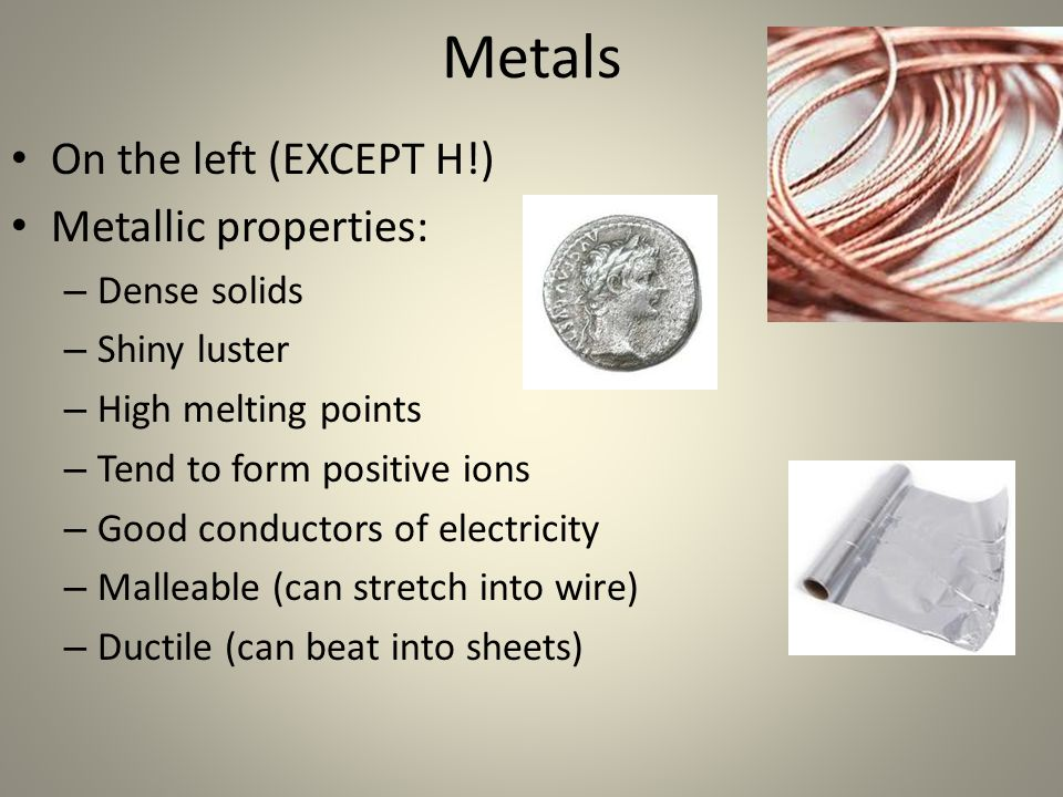On the left (EXCEPT H!) Metallic properties: – Dense solids – Shiny luster – High melting points – Tend to form positive ions – Good conductors of ele