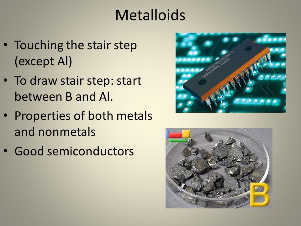 Metalloids Touching the stair step (except Al) To draw stair step: start between B and Al. Properties of both metals and nonmetals Good semiconductors