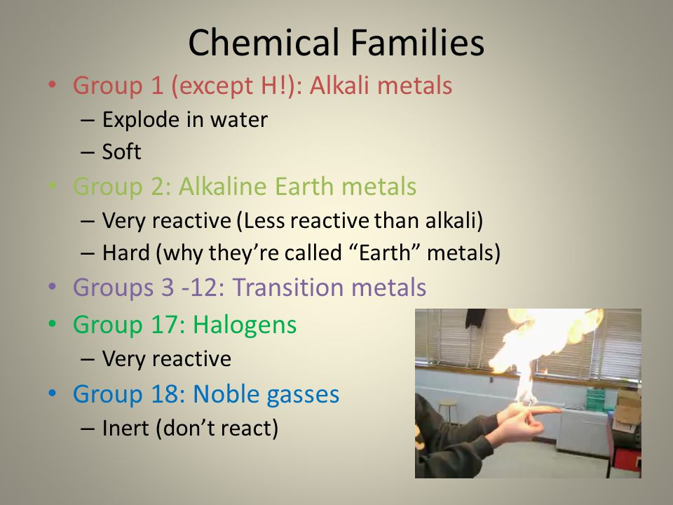 Chemical Families Group 1 (except H!): Alkali metals – Explode in water – Soft Group 2: Alkaline Earth metals – Very reactive (Less reactive than alka