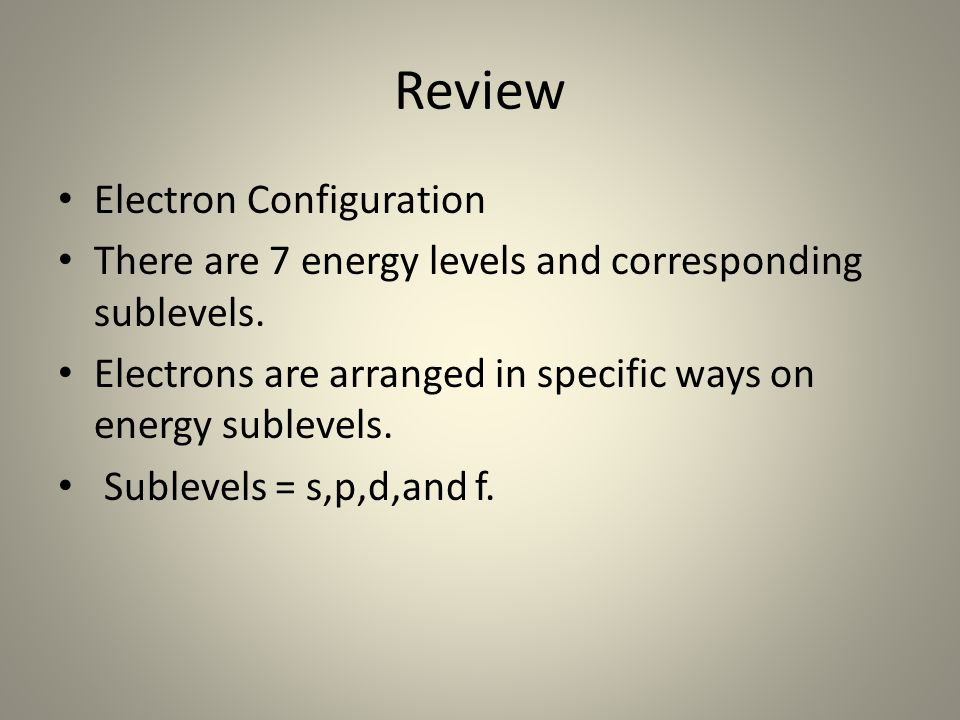Review Electron Configuration There are 7 energy levels and corresponding sublevels. Electrons are arranged in specific ways on energy sublevels. Subl