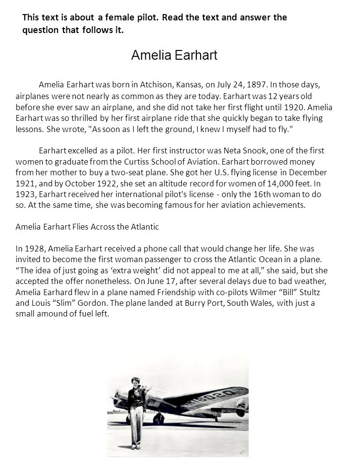 This text is about a female pilot. Read the text and answer the question that follows it. Amelia Earhart was born in Atchison, Kansas, on July 24, 189