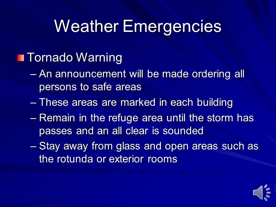 Weather Emergencies Tornado Warning –An announcement will be made ordering all persons to safe areas –These areas are marked in each building –Remain in the refuge area until the storm has passes and an all clear is sounded –Stay away from glass and open areas such as the rotunda or exterior rooms