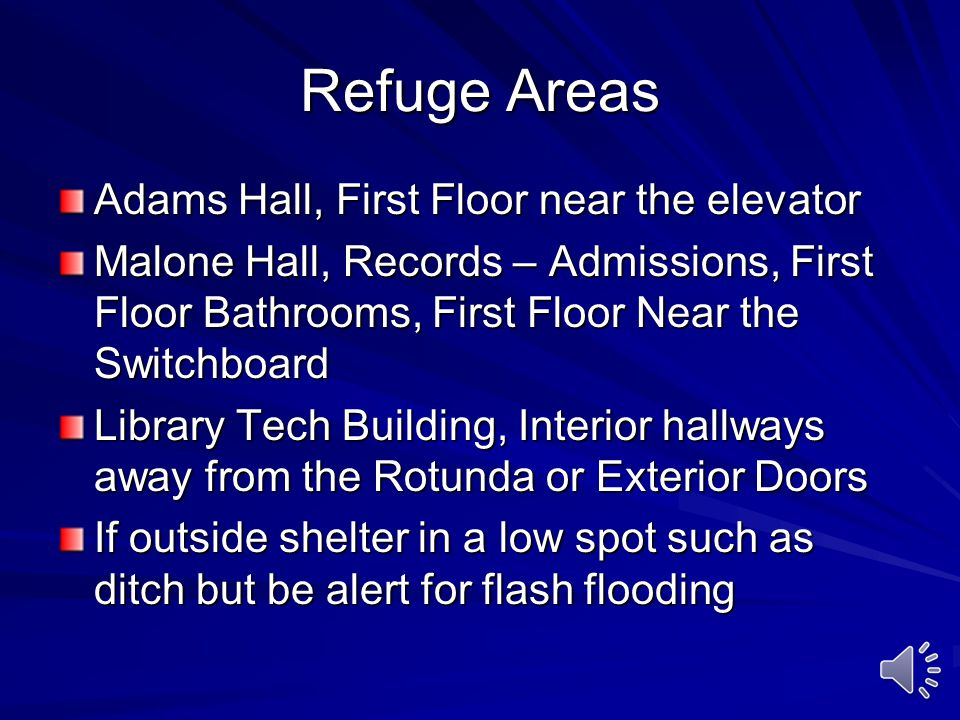 Refuge Areas Adams Hall, First Floor near the elevator Malone Hall, Records – Admissions, First Floor Bathrooms, First Floor Near the Switchboard Library Tech Building, Interior hallways away from the Rotunda or Exterior Doors If outside shelter in a low spot such as ditch but be alert for flash flooding