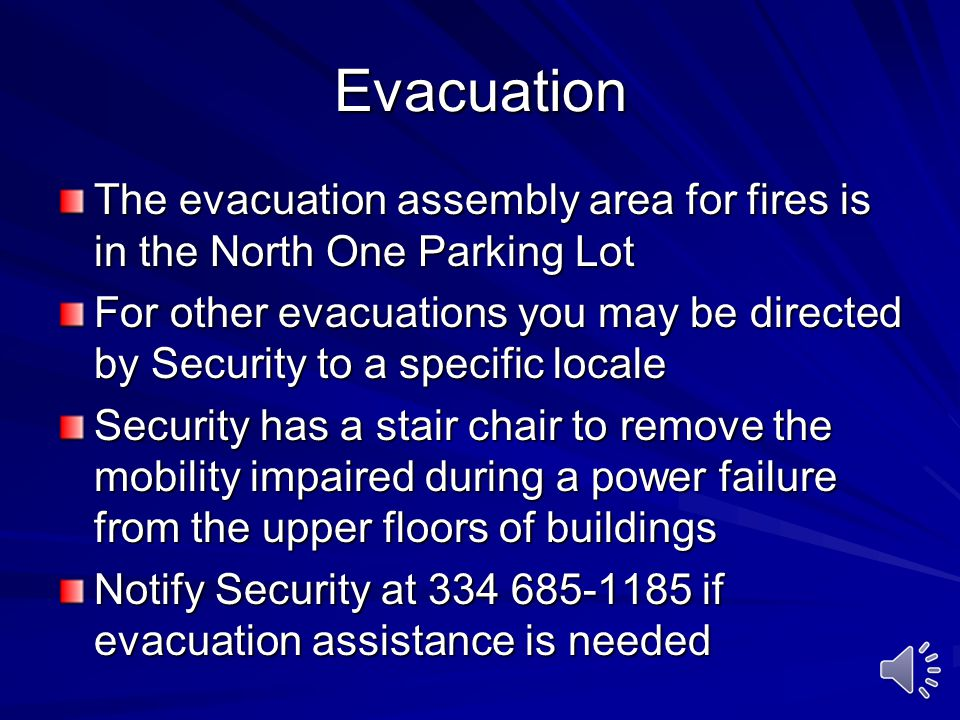 Evacuation The evacuation assembly area for fires is in the North One Parking Lot For other evacuations you may be directed by Security to a specific locale Security has a stair chair to remove the mobility impaired during a power failure from the upper floors of buildings Notify Security at 334 685-1185 if evacuation assistance is needed