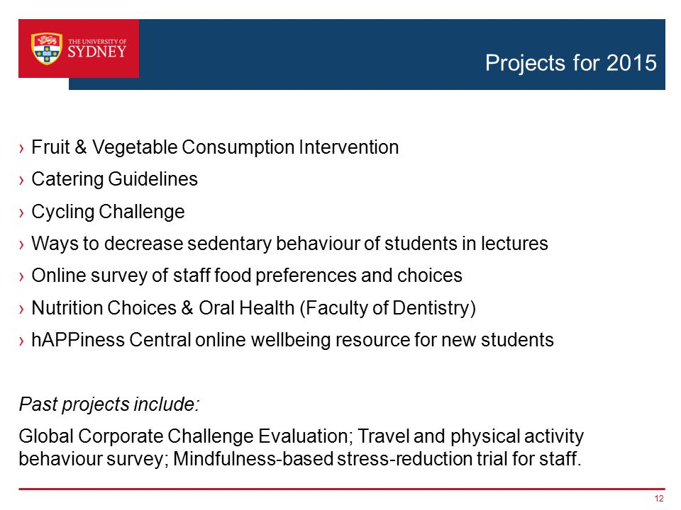 Projects for 2015 ›Fruit & Vegetable Consumption Intervention ›Catering Guidelines ›Cycling Challenge ›Ways to decrease sedentary behaviour of students in lectures ›Online survey of staff food preferences and choices ›Nutrition Choices & Oral Health (Faculty of Dentistry) ›hAPPiness Central online wellbeing resource for new students Past projects include: Global Corporate Challenge Evaluation; Travel and physical activity behaviour survey; Mindfulness-based stress-reduction trial for staff.