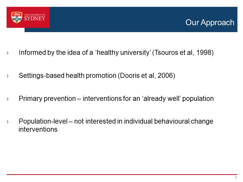 Our Approach ›Informed by the idea of a 'healthy university' (Tsouros et al, 1998) ›Settings-based health promotion (Dooris et al, 2006) ›Primary prevention – interventions for an 'already well' population ›Population-level – not interested in individual behavioural change interventions 7