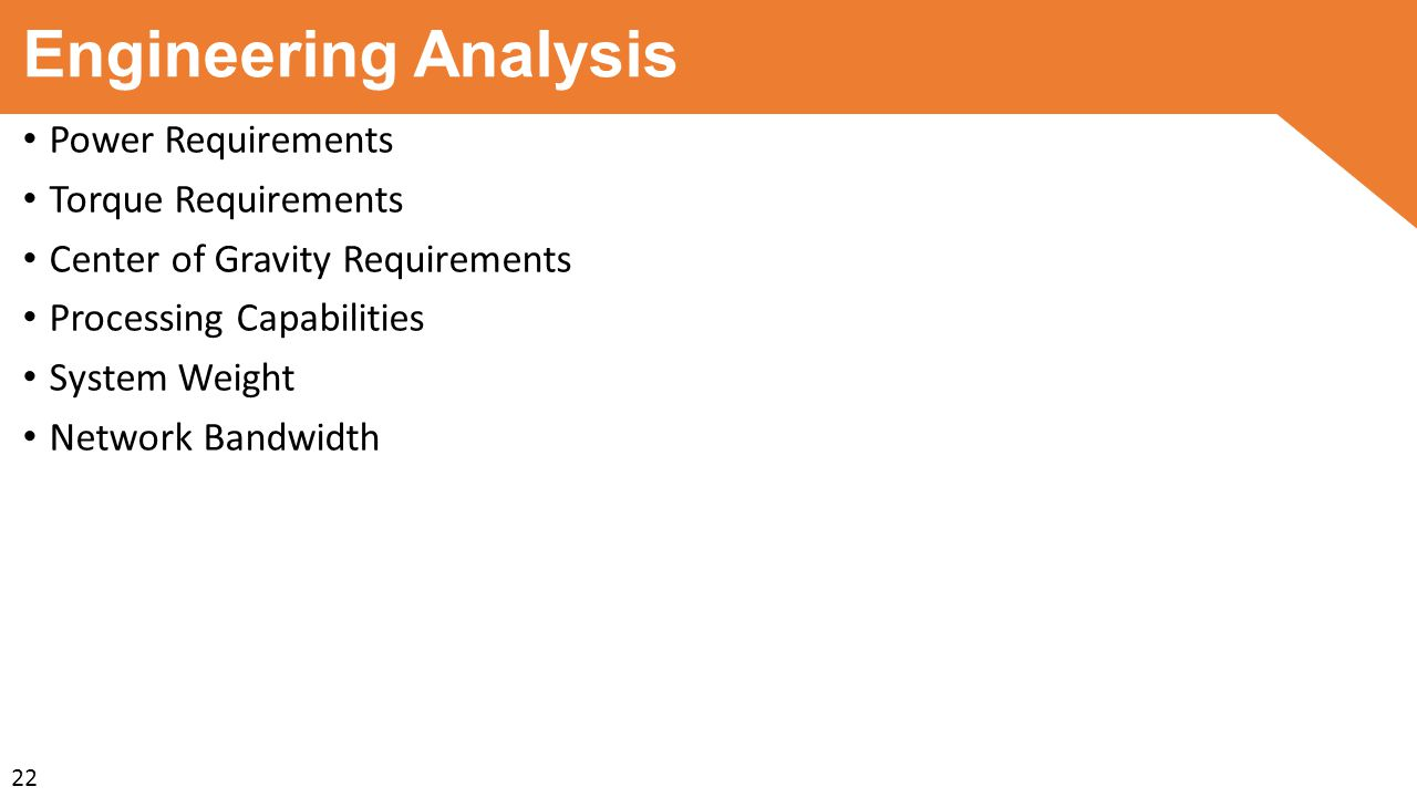 Engineering Analysis Power Requirements Torque Requirements Center of Gravity Requirements Processing Capabilities System Weight Network Bandwidth 22