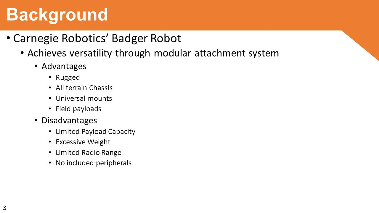 Background Carnegie Robotics' Badger Robot Achieves versatility through modular attachment system Advantages Rugged All terrain Chassis Universal mounts Field payloads Disadvantages Limited Payload Capacity Excessive Weight Limited Radio Range No included peripherals 3