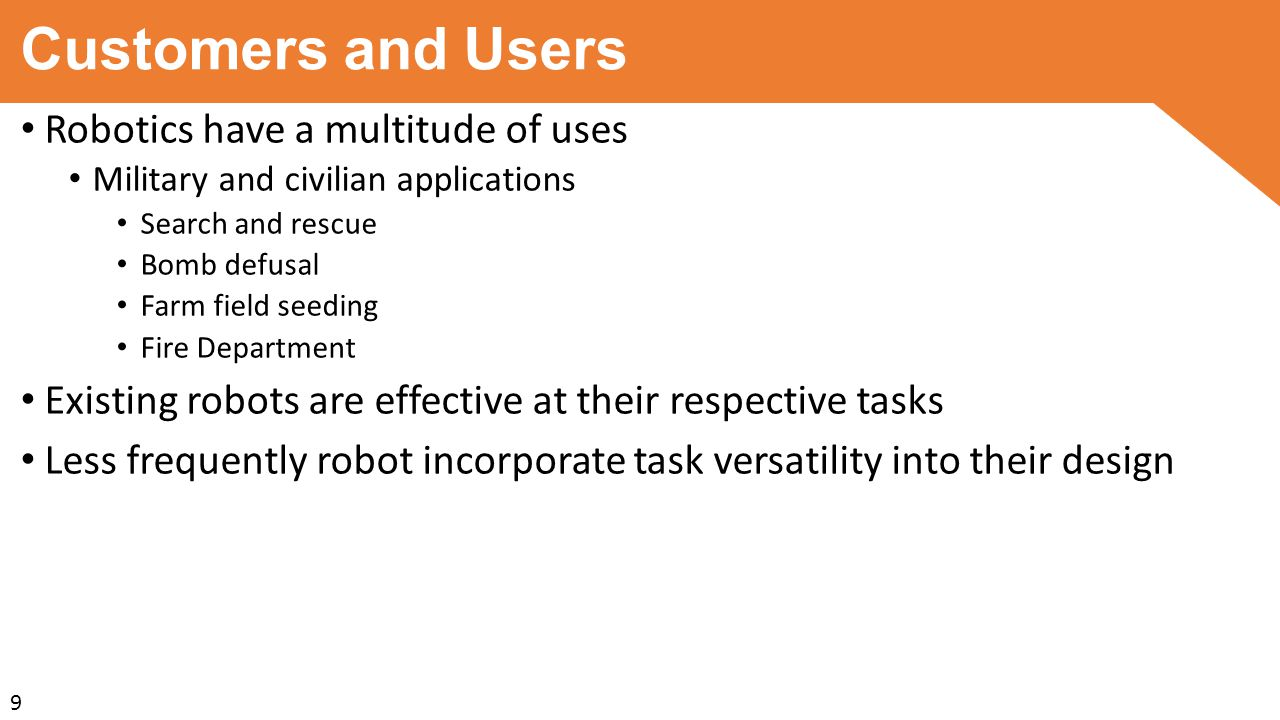 Customers and Users Robotics have a multitude of uses Military and civilian applications Search and rescue Bomb defusal Farm field seeding Fire Department Existing robots are effective at their respective tasks Less frequently robot incorporate task versatility into their design 9