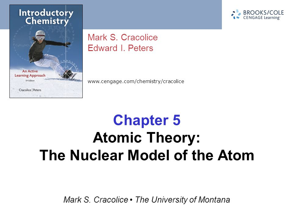 www.cengage.com/chemistry/cracolice Mark S. Cracolice Edward I. Peters Mark S. Cracolice The University of Montana Chapter 5 Atomic Theory: The Nuclea