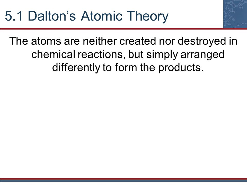 5.1 Dalton's Atomic Theory The atoms are neither created nor destroyed in chemical reactions, but simply arranged differently to form the products.