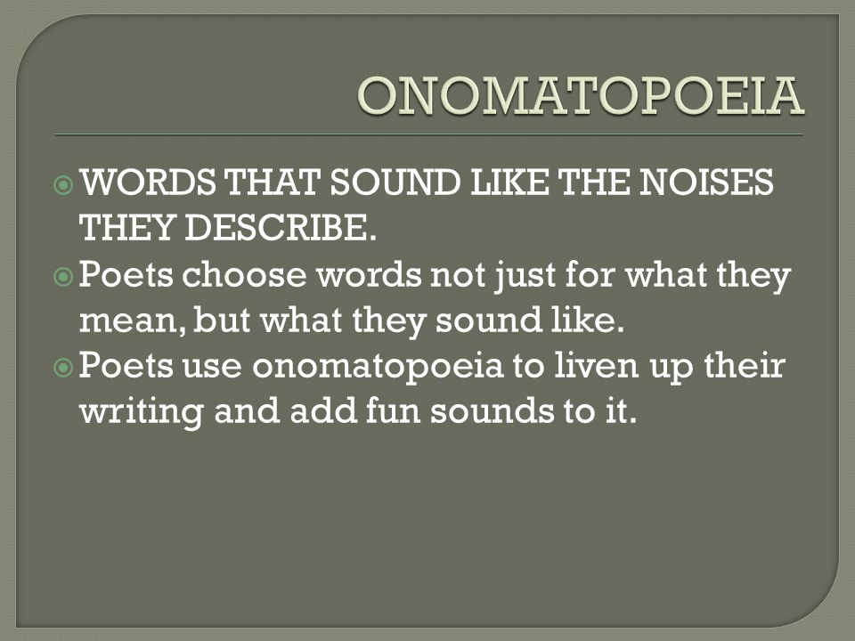  WORDS THAT SOUND LIKE THE NOISES THEY DESCRIBE.  Poets choose words not just for what they mean, but what they sound like.  Poets use onomatopoeia