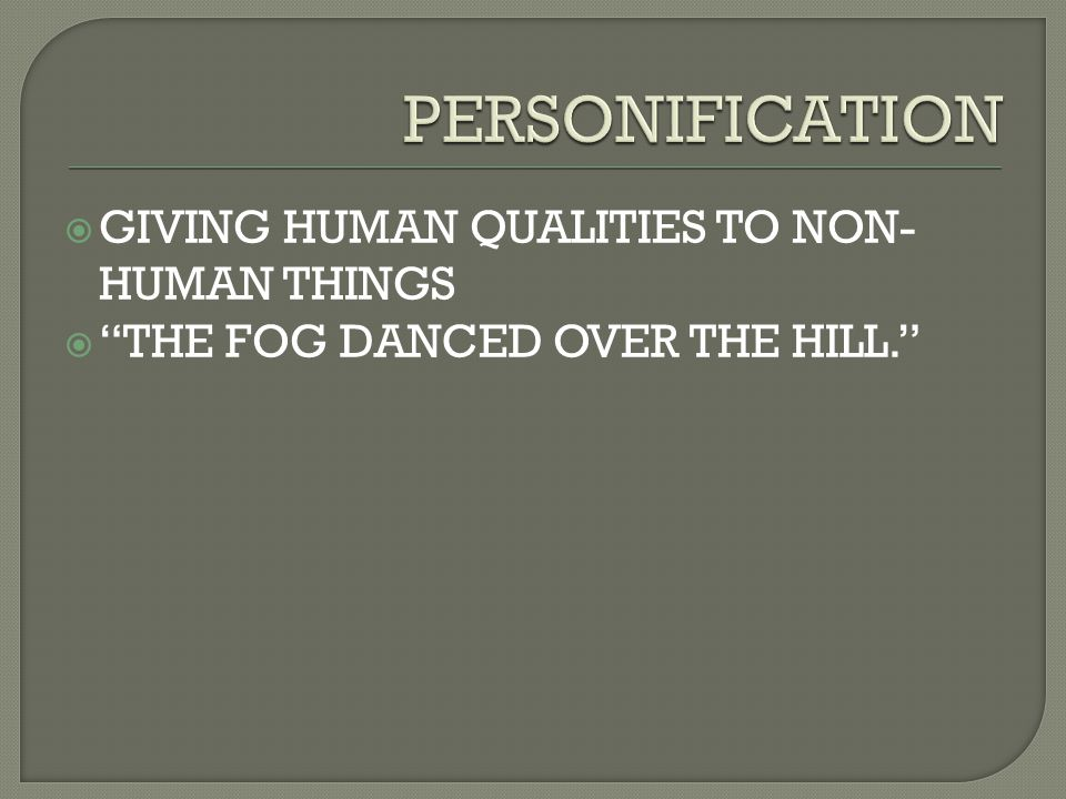 " GIVING HUMAN QUALITIES TO NON- HUMAN THINGS  ""THE FOG DANCED OVER THE HILL."""