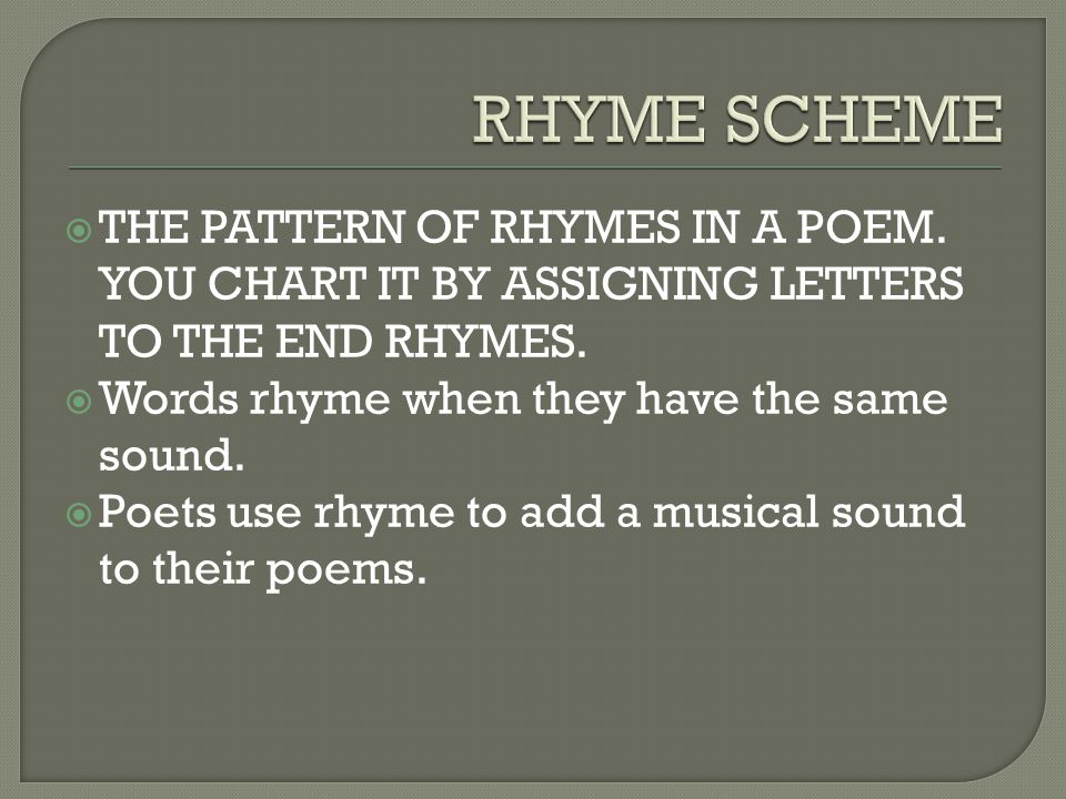  THE PATTERN OF RHYMES IN A POEM. YOU CHART IT BY ASSIGNING LETTERS TO THE END RHYMES.  Words rhyme when they have the same sound.  Poets use rhyme