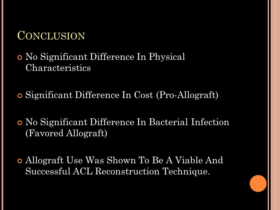 C ONCLUSION No Significant Difference In Physical Characteristics Significant Difference In Cost (Pro-Allograft) No Significant Difference In Bacterial Infection (Favored Allograft) Allograft Use Was Shown To Be A Viable And Successful ACL Reconstruction Technique.