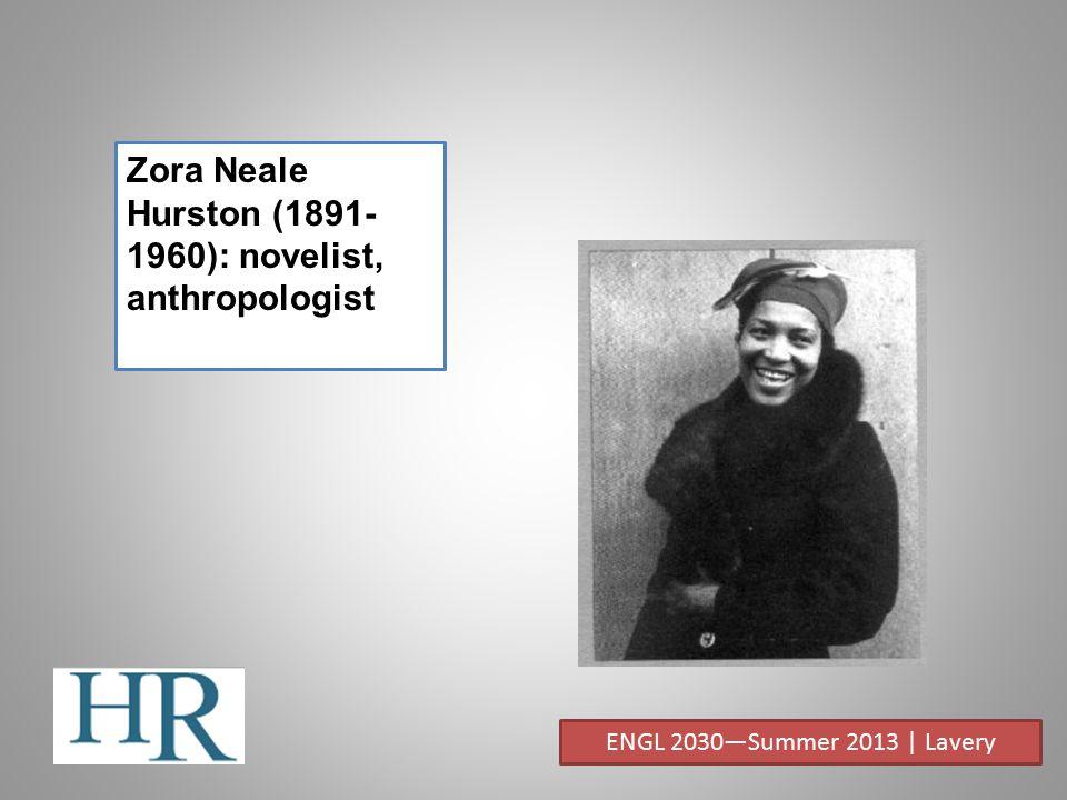 Zora Neale Hurston (1891- 1960): novelist, anthropologist ENGL 2030—Summer 2013 | Lavery